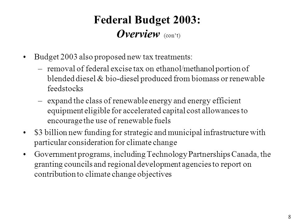 8 Federal Budget 2003: Overview (con't) Budget 2003 also proposed new tax treatments: –removal of federal excise tax on ethanol/methanol portion of blended diesel & bio-diesel produced from biomass or renewable feedstocks –expand the class of renewable energy and energy efficient equipment eligible for accelerated capital cost allowances to encourage the use of renewable fuels $3 billion new funding for strategic and municipal infrastructure with particular consideration for climate change Government programs, including Technology Partnerships Canada, the granting councils and regional development agencies to report on contribution to climate change objectives