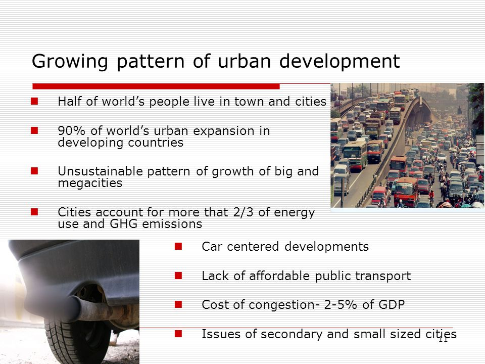 11 Growing pattern of urban development Half of world's people live in town and cities 90% of world's urban expansion in developing countries Unsustainable pattern of growth of big and megacities Cities account for more that 2/3 of energy use and GHG emissions Car centered developments Lack of affordable public transport Cost of congestion- 2-5% of GDP Issues of secondary and small sized cities