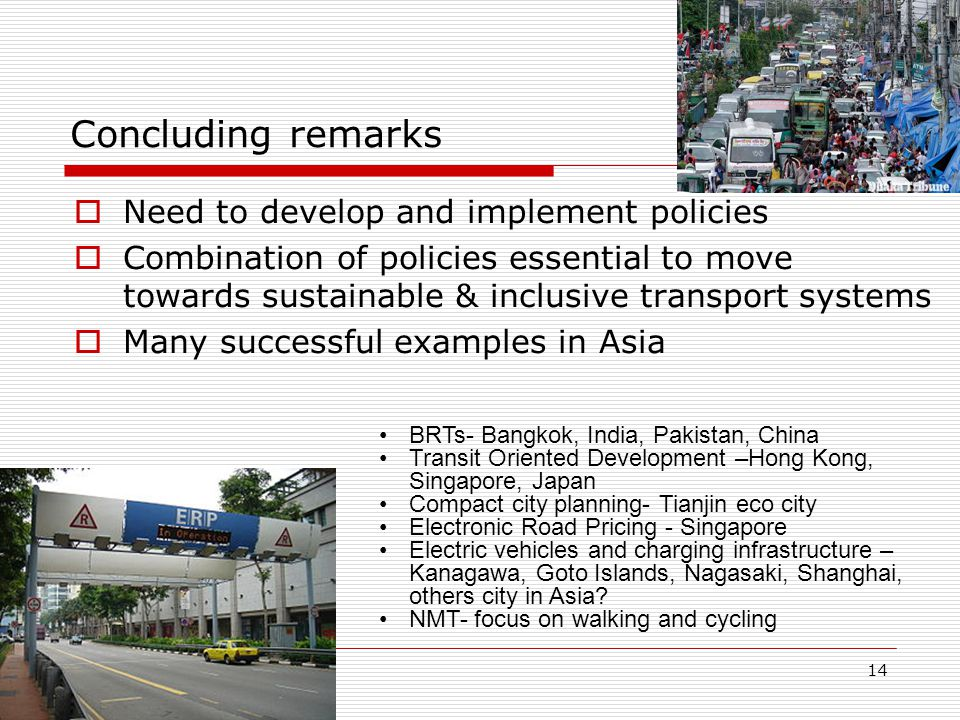 14 Concluding remarks  Need to develop and implement policies  Combination of policies essential to move towards sustainable & inclusive transport systems  Many successful examples in Asia BRTs- Bangkok, India, Pakistan, China Transit Oriented Development –Hong Kong, Singapore, Japan Compact city planning- Tianjin eco city Electronic Road Pricing - Singapore Electric vehicles and charging infrastructure – Kanagawa, Goto Islands, Nagasaki, Shanghai, others city in Asia.
