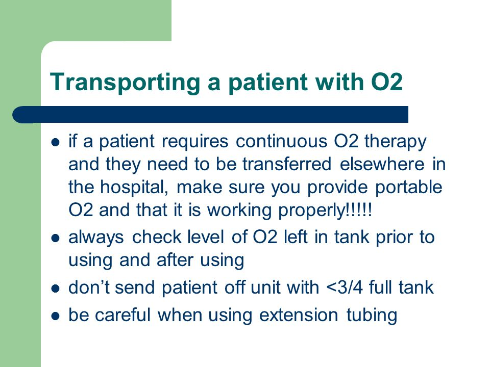 Transporting a patient with O2 if a patient requires continuous O2 therapy and they need to be transferred elsewhere in the hospital, make sure you provide portable O2 and that it is working properly!!!!.