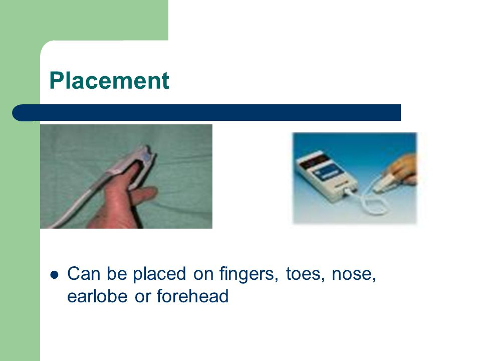Placement Can be placed on fingers, toes, nose, earlobe or forehead