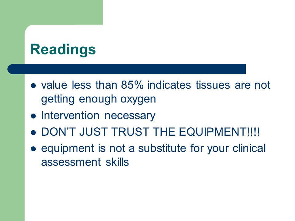 Readings value less than 85% indicates tissues are not getting enough oxygen Intervention necessary DON'T JUST TRUST THE EQUIPMENT!!!.