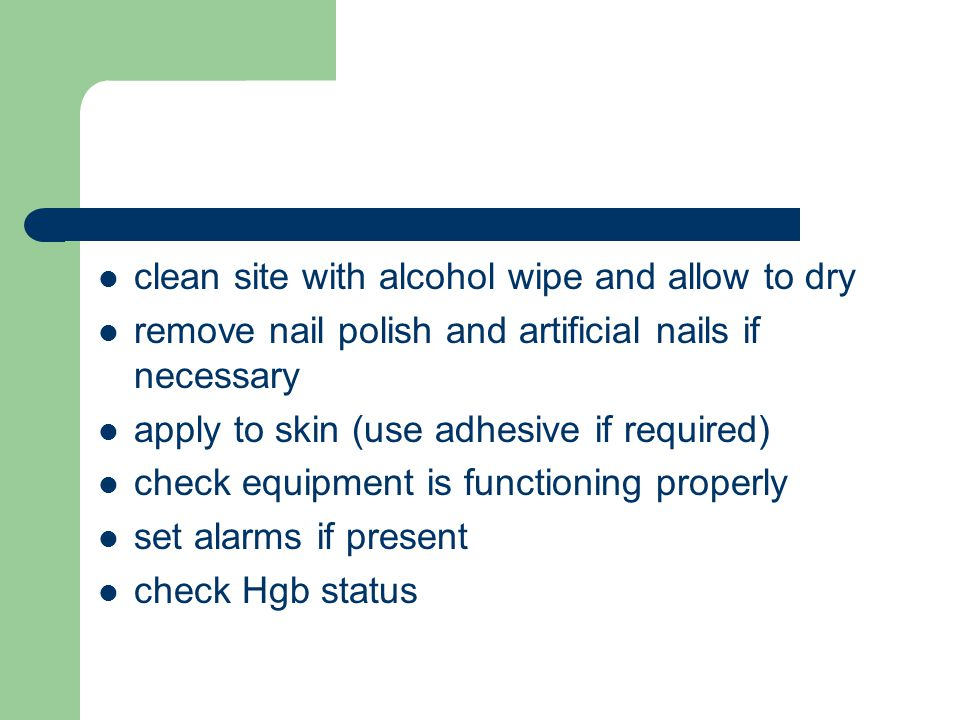 clean site with alcohol wipe and allow to dry remove nail polish and artificial nails if necessary apply to skin (use adhesive if required) check equipment is functioning properly set alarms if present check Hgb status
