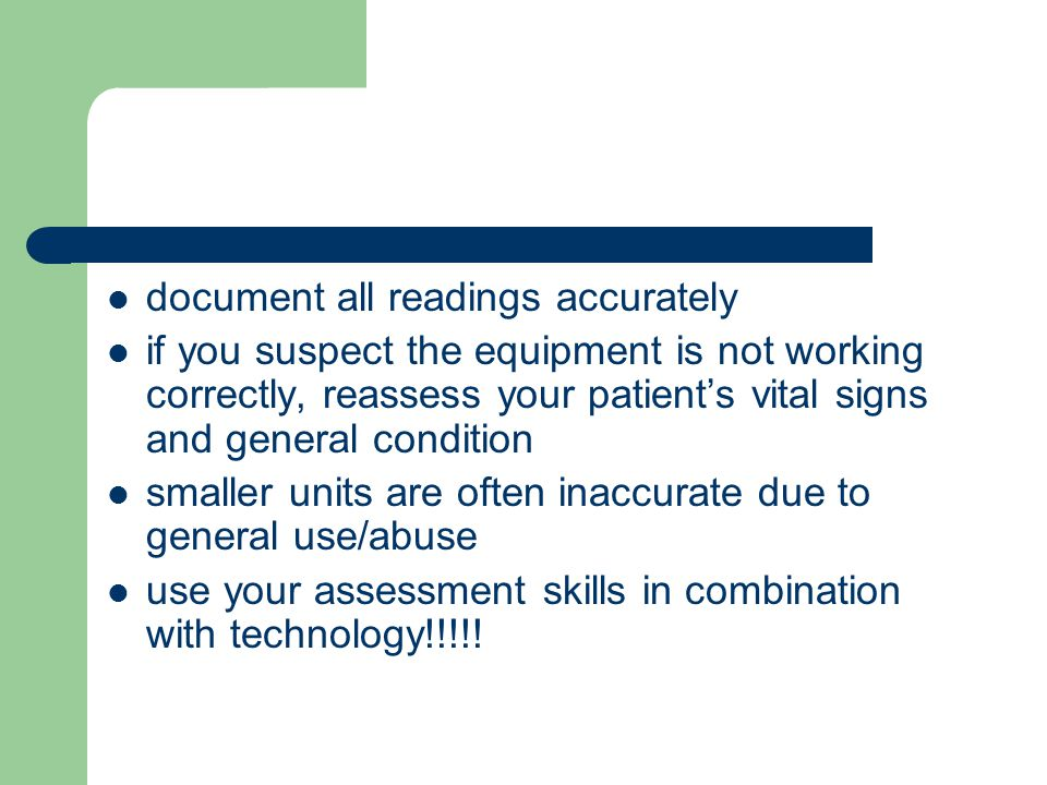document all readings accurately if you suspect the equipment is not working correctly, reassess your patient's vital signs and general condition smaller units are often inaccurate due to general use/abuse use your assessment skills in combination with technology!!!!!