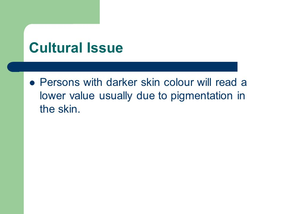 Cultural Issue Persons with darker skin colour will read a lower value usually due to pigmentation in the skin.