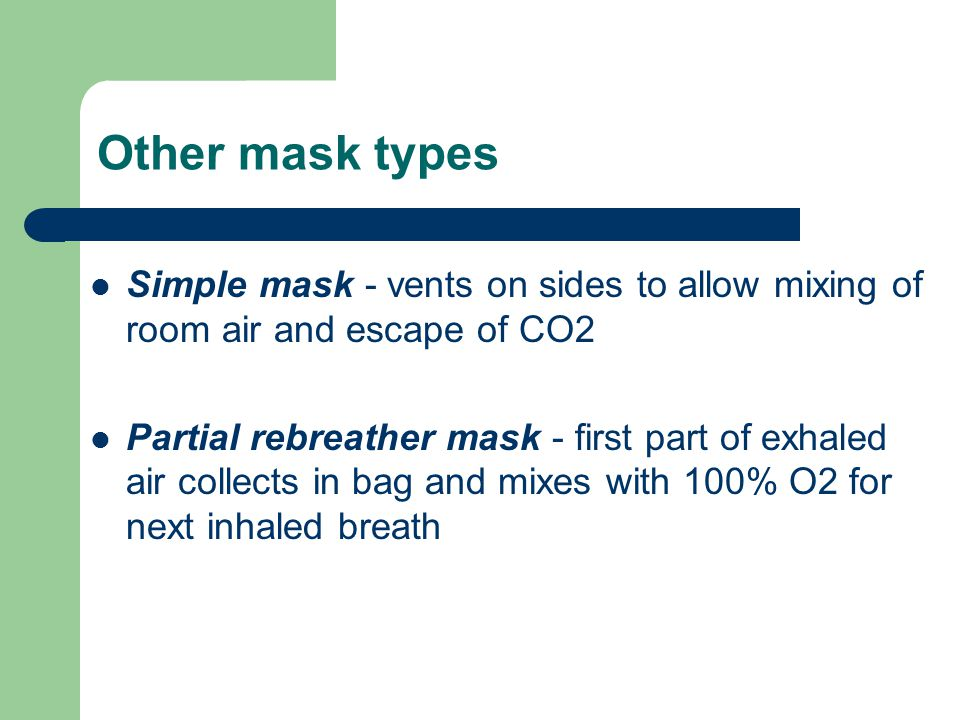 Other mask types Simple mask - vents on sides to allow mixing of room air and escape of CO2 Partial rebreather mask - first part of exhaled air collects in bag and mixes with 100% O2 for next inhaled breath