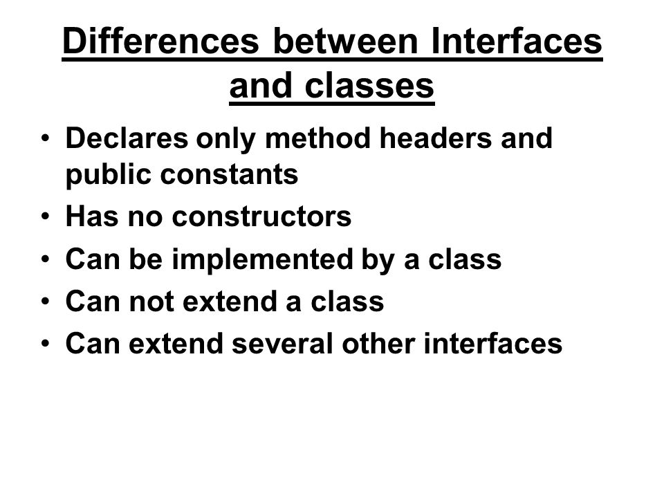 Differences between Interfaces and classes Declares only method headers and public constants Has no constructors Can be implemented by a class Can not extend a class Can extend several other interfaces