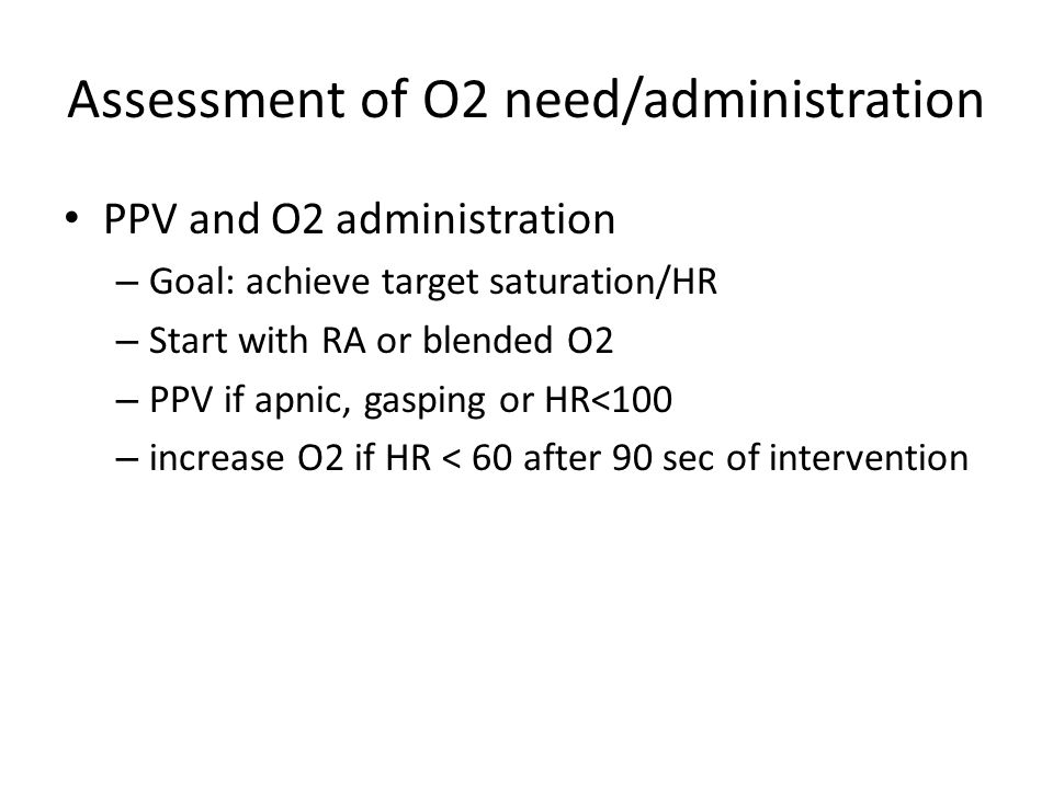 Assessment of O2 need/administration PPV and O2 administration – Goal: achieve target saturation/HR – Start with RA or blended O2 – PPV if apnic, gasping or HR<100 – increase O2 if HR < 60 after 90 sec of intervention