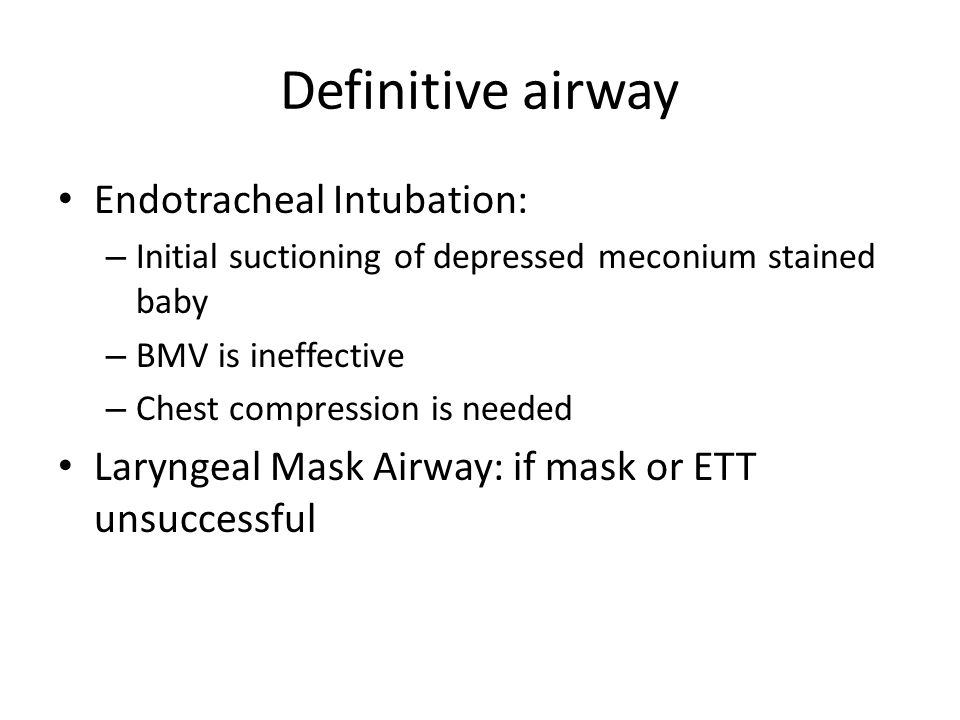 Definitive airway Endotracheal Intubation: – Initial suctioning of depressed meconium stained baby – BMV is ineffective – Chest compression is needed Laryngeal Mask Airway: if mask or ETT unsuccessful