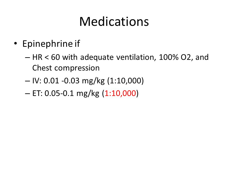 Medications Epinephrine if – HR < 60 with adequate ventilation, 100% O2, and Chest compression – IV: mg/kg (1:10,000) – ET: mg/kg (1:10,000)