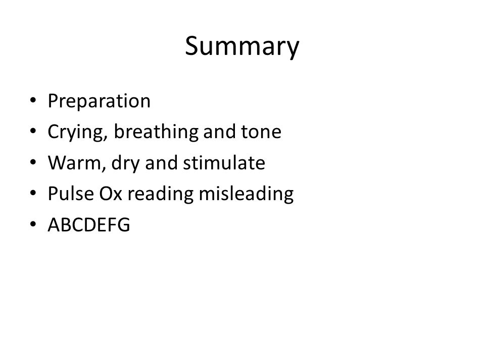 Summary Preparation Crying, breathing and tone Warm, dry and stimulate Pulse Ox reading misleading ABCDEFG