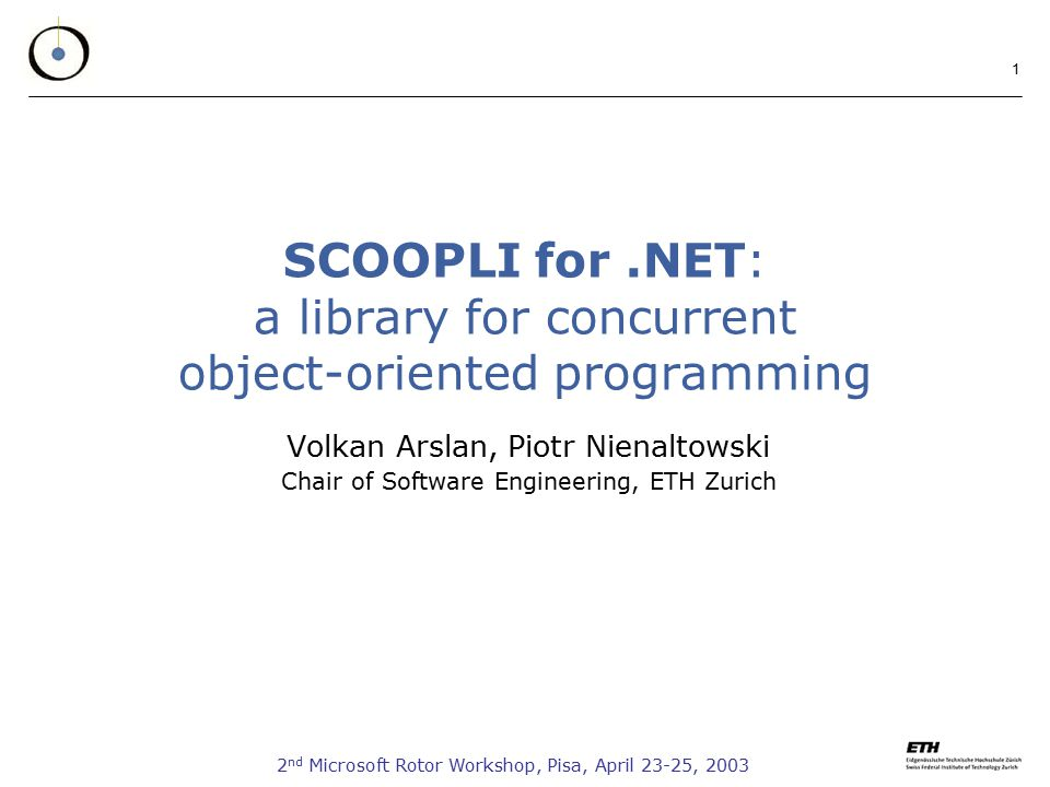 2 nd Microsoft Rotor Workshop, Pisa, April 23-25, SCOOPLI for.NET: a library for concurrent object-oriented programming Volkan Arslan, Piotr Nienaltowski Chair of Software Engineering, ETH Zurich