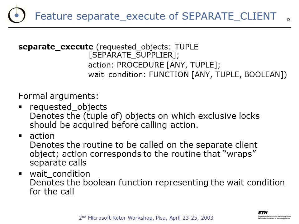2 nd Microsoft Rotor Workshop, Pisa, April 23-25, Feature separate_execute of SEPARATE_CLIENT separate_execute (requested_objects: TUPLE [SEPARATE_SUPPLIER]; action: PROCEDURE [ANY, TUPLE]; wait_condition: FUNCTION [ANY, TUPLE, BOOLEAN]) Formal arguments:  requested_objects Denotes the (tuple of) objects on which exclusive locks should be acquired before calling action.