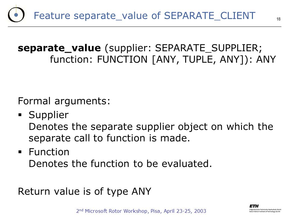 2 nd Microsoft Rotor Workshop, Pisa, April 23-25, Feature separate_value of SEPARATE_CLIENT separate_value (supplier: SEPARATE_SUPPLIER; function: FUNCTION [ANY, TUPLE, ANY]): ANY Formal arguments:  Supplier Denotes the separate supplier object on which the separate call to function is made.