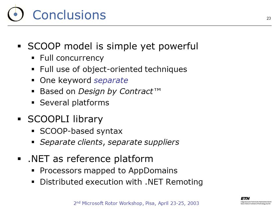 2 nd Microsoft Rotor Workshop, Pisa, April 23-25, Conclusions  SCOOP model is simple yet powerful  Full concurrency  Full use of object-oriented techniques  One keyword separate  Based on Design by Contract™  Several platforms  SCOOPLI library  SCOOP-based syntax  Separate clients, separate suppliers .NET as reference platform  Processors mapped to AppDomains  Distributed execution with.NET Remoting