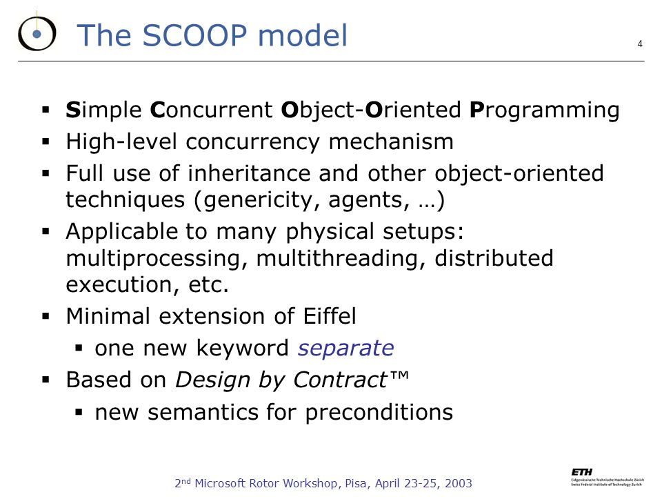 2 nd Microsoft Rotor Workshop, Pisa, April 23-25, The SCOOP model  Simple Concurrent Object-Oriented Programming  High-level concurrency mechanism  Full use of inheritance and other object-oriented techniques (genericity, agents, …)  Applicable to many physical setups: multiprocessing, multithreading, distributed execution, etc.