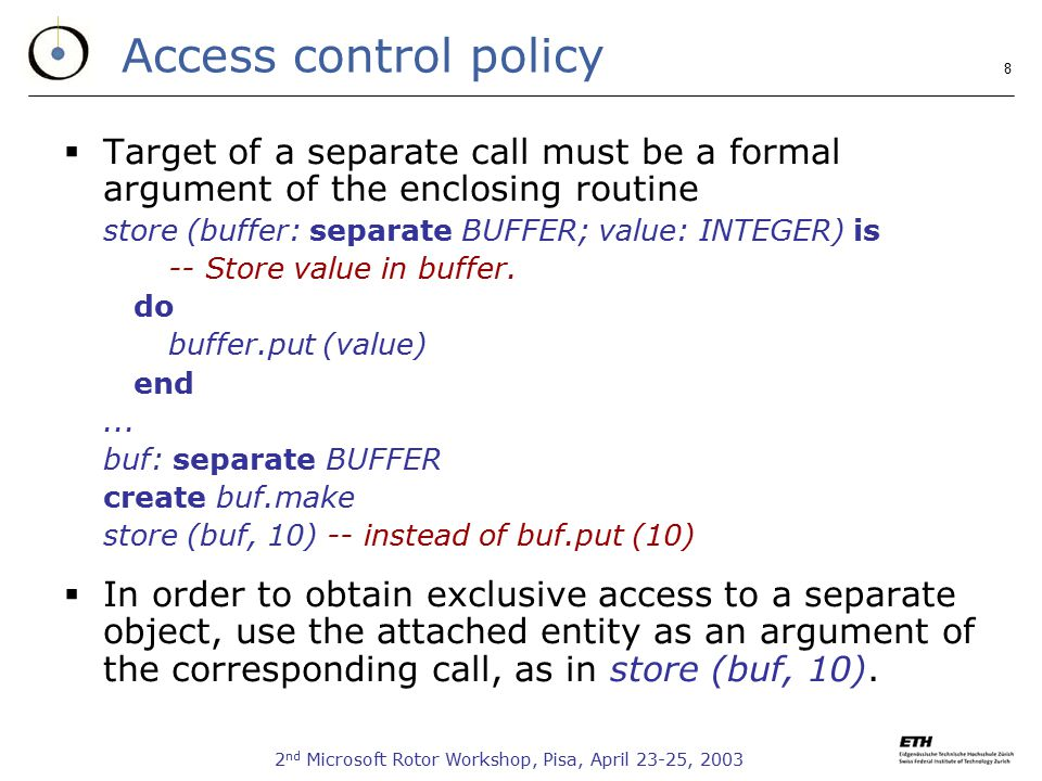 2 nd Microsoft Rotor Workshop, Pisa, April 23-25, Access control policy  Target of a separate call must be a formal argument of the enclosing routine store (buffer: separate BUFFER; value: INTEGER) is -- Store value in buffer.
