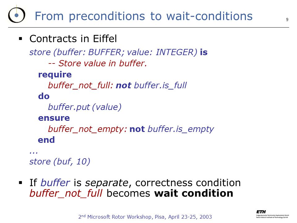 2 nd Microsoft Rotor Workshop, Pisa, April 23-25, From preconditions to wait-conditions  Contracts in Eiffel store (buffer: BUFFER; value: INTEGER) is -- Store value in buffer.
