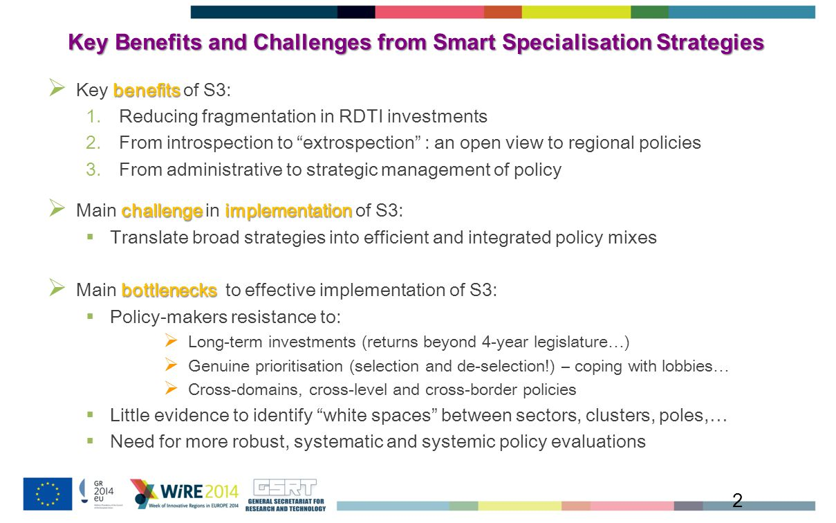 Key Benefits and Challenges from Smart Specialisation Strategies 2 benefits  Key benefits of S3: 1.Reducing fragmentation in RDTI investments 2.From introspection to extrospection : an open view to regional policies 3.From administrative to strategic management of policy challengeimplementation  Main challenge in implementation of S3:  Translate broad strategies into efficient and integrated policy mixes bottlenecks  Main bottlenecks to effective implementation of S3:  Policy-makers resistance to:  Long-term investments (returns beyond 4-year legislature…)  Genuine prioritisation (selection and de-selection!) – coping with lobbies…  Cross-domains, cross-level and cross-border policies  Little evidence to identify white spaces between sectors, clusters, poles,…  Need for more robust, systematic and systemic policy evaluations