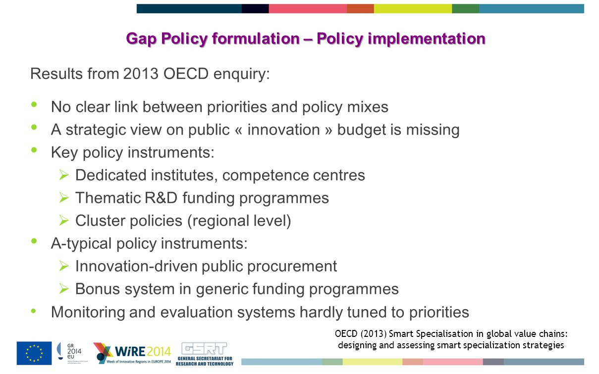Gap Policy formulation – Policy implementation Results from 2013 OECD enquiry: No clear link between priorities and policy mixes A strategic view on public « innovation » budget is missing Key policy instruments:  Dedicated institutes, competence centres  Thematic R&D funding programmes  Cluster policies (regional level) A-typical policy instruments:  Innovation-driven public procurement  Bonus system in generic funding programmes Monitoring and evaluation systems hardly tuned to priorities OECD (2013) Smart Specialisation in global value chains: designing and assessing smart specialization strategies