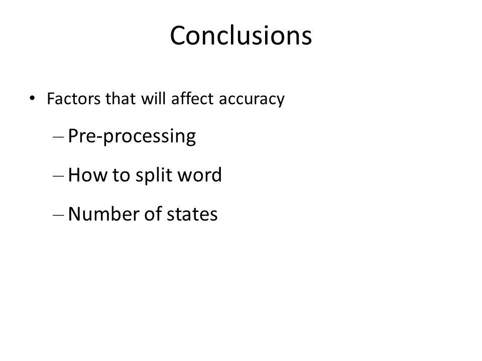 Conclusions Factors that will affect accuracy – Pre-processing – How to split word – Number of states