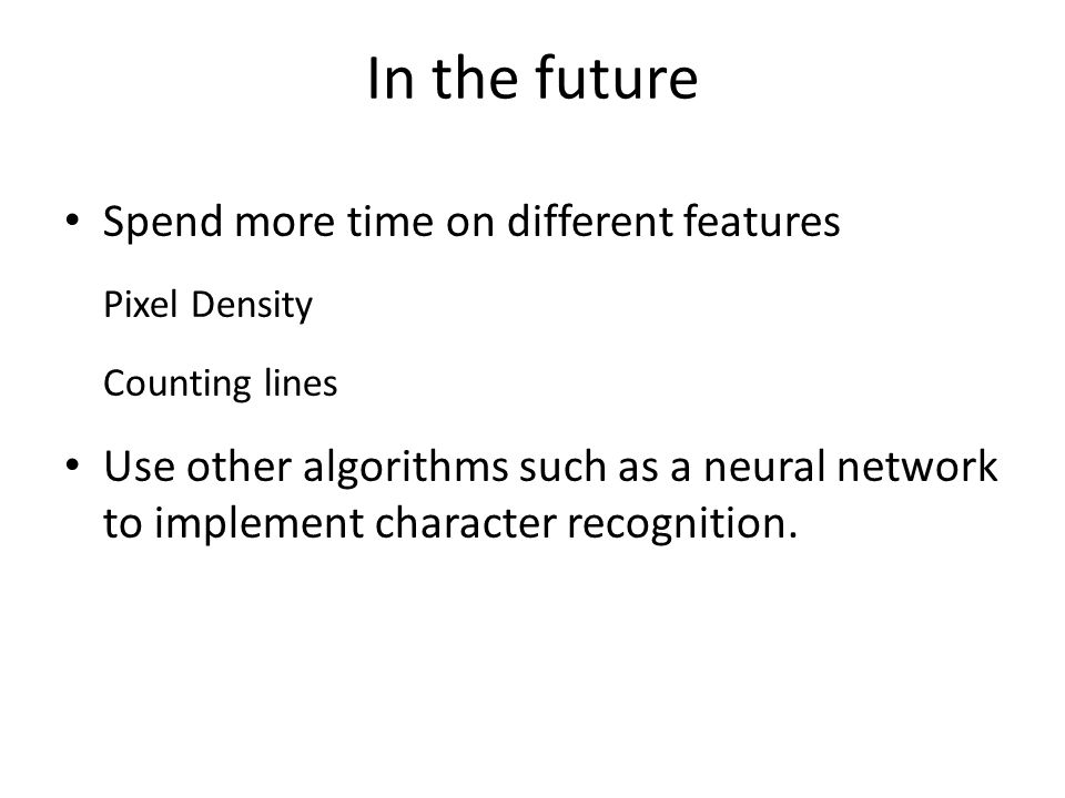 In the future Spend more time on different features Pixel Density Counting lines Use other algorithms such as a neural network to implement character recognition.