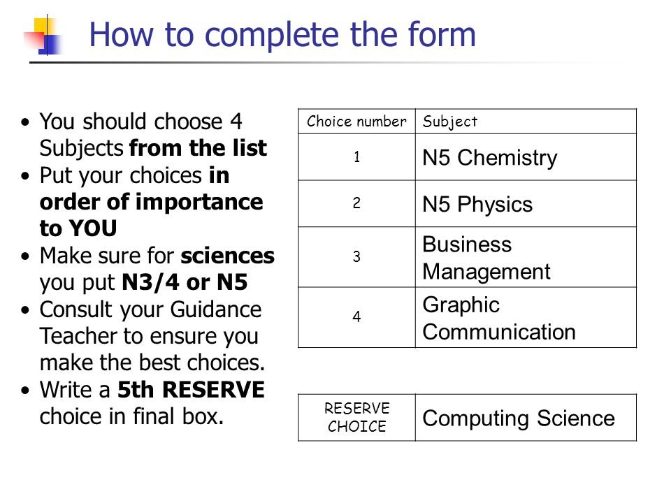 How to complete the form Choice numberSubject 1 N5 Chemistry 2 N5 Physics 3 Business Management 4 Graphic Communication RESERVE CHOICE Computing Science You should choose 4 Subjects from the list Put your choices in order of importance to YOU Make sure for sciences you put N3/4 or N5 Consult your Guidance Teacher to ensure you make the best choices.