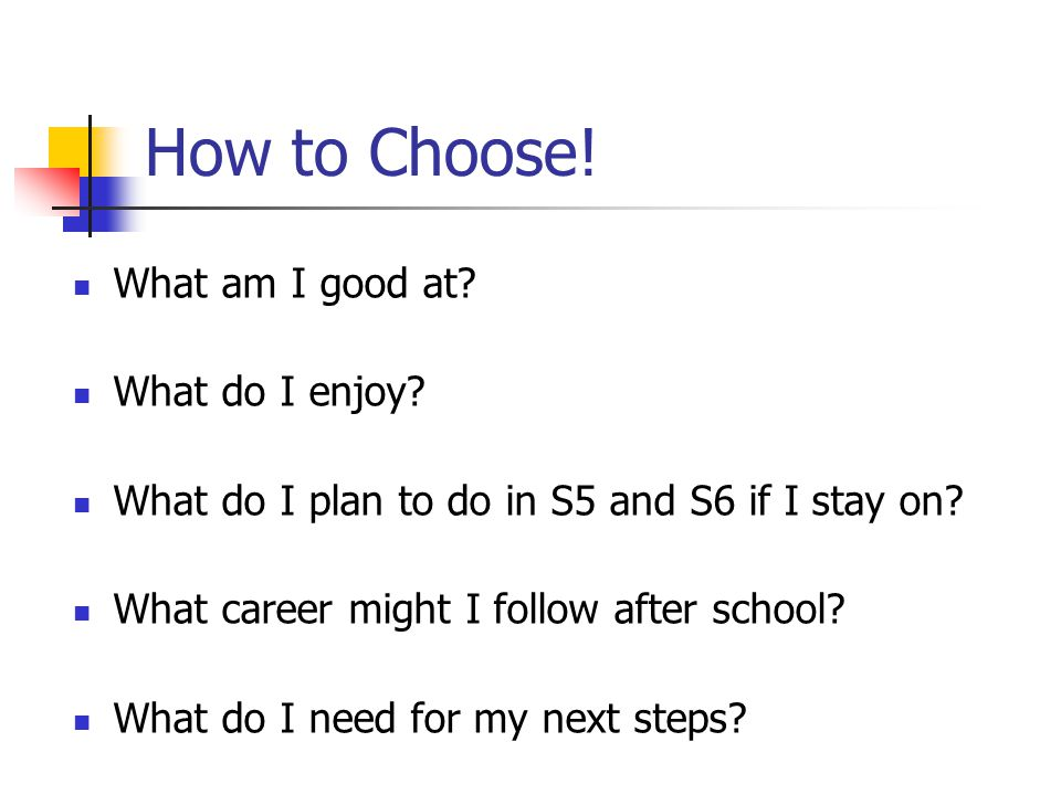How to Choose. What am I good at. What do I enjoy.