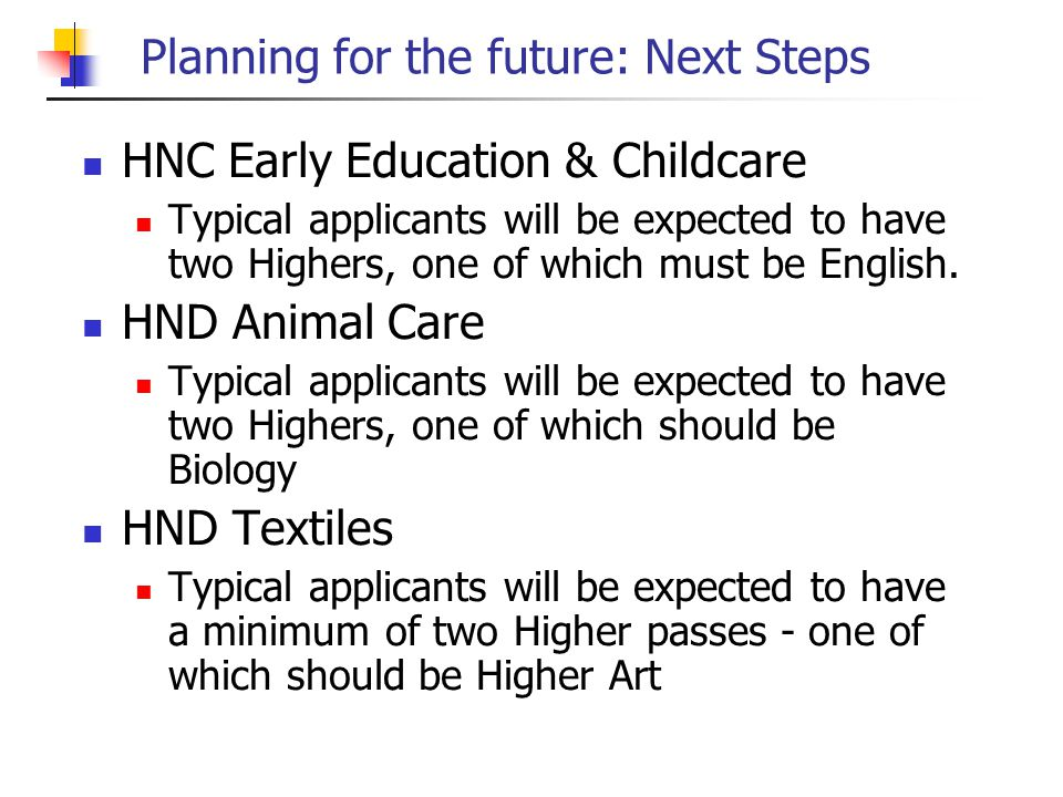 Planning for the future: Next Steps HNC Early Education & Childcare Typical applicants will be expected to have two Highers, one of which must be English.