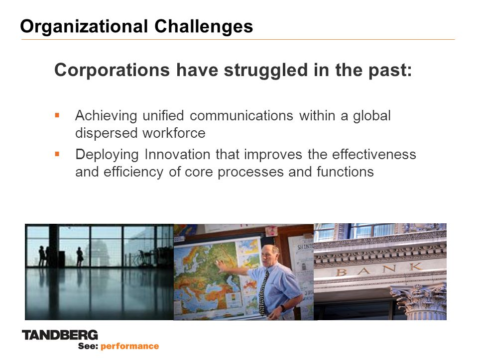 Organizational Challenges Corporations have struggled in the past:  Achieving unified communications within a global dispersed workforce  Deploying Innovation that improves the effectiveness and efficiency of core processes and functions