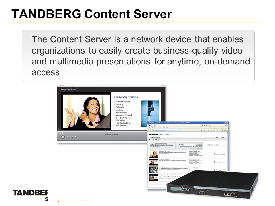 TANDBERG Content Server The Content Server is a network device that enables organizations to easily create business-quality video and multimedia presentations for anytime, on-demand access