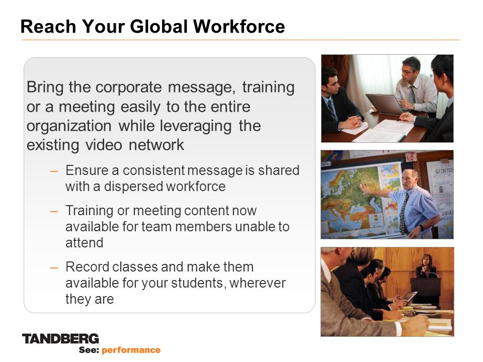 Reach Your Global Workforce Bring the corporate message, training or a meeting easily to the entire organization while leveraging the existing video network –Ensure a consistent message is shared with a dispersed workforce –Training or meeting content now available for team members unable to attend –Record classes and make them available for your students, wherever they are