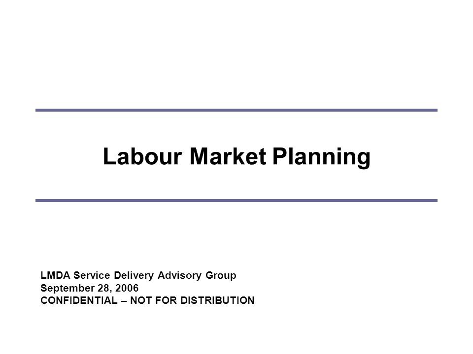 Labour Market Planning LMDA Service Delivery Advisory Group September 28, 2006 CONFIDENTIAL – NOT FOR DISTRIBUTION