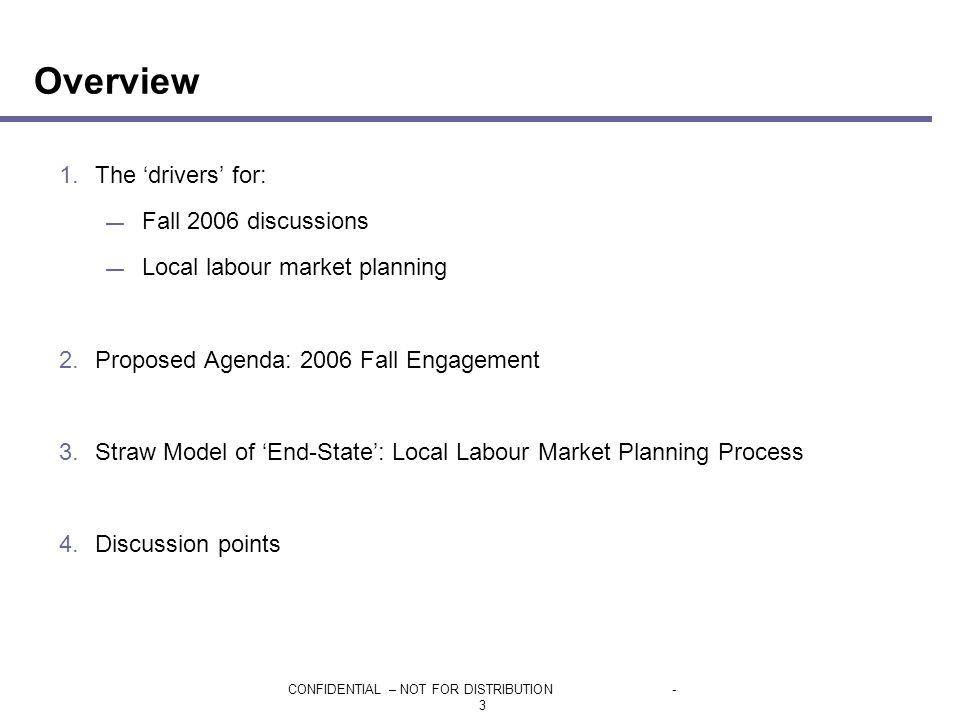 CONFIDENTIAL – NOT FOR DISTRIBUTION- 3 Overview 1.The 'drivers' for: — Fall 2006 discussions — Local labour market planning 2.Proposed Agenda: 2006 Fall Engagement 3.Straw Model of 'End-State': Local Labour Market Planning Process 4.Discussion points