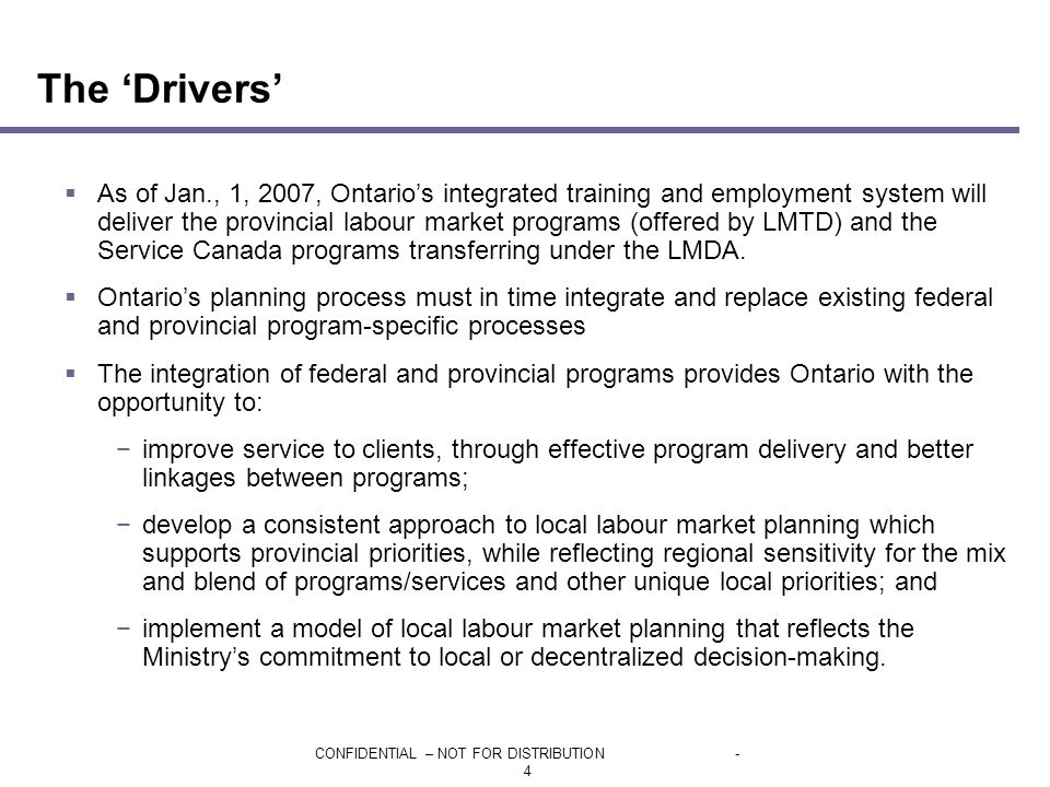 CONFIDENTIAL – NOT FOR DISTRIBUTION- 4  As of Jan., 1, 2007, Ontario's integrated training and employment system will deliver the provincial labour market programs (offered by LMTD) and the Service Canada programs transferring under the LMDA.