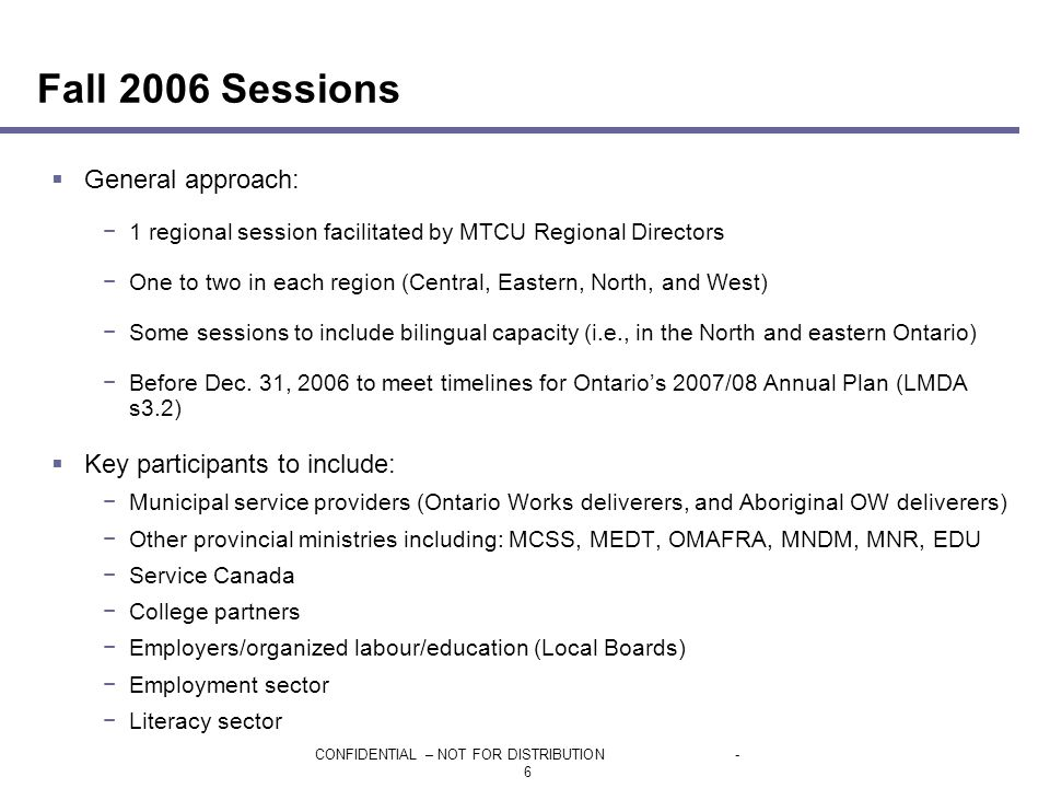 CONFIDENTIAL – NOT FOR DISTRIBUTION- 6  General approach: −1 regional session facilitated by MTCU Regional Directors −One to two in each region (Central, Eastern, North, and West) −Some sessions to include bilingual capacity (i.e., in the North and eastern Ontario) −Before Dec.