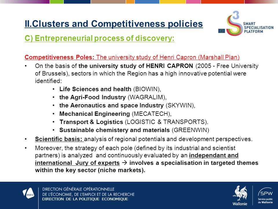 DIRECTION DE LA POLITIQUE ECONOMIQUE II.Clusters and Competitiveness policies C) Entrepreneurial process of discovery: Competitiveness Poles: The university study of Henri Capron (Marshall Plan) On the basis of the university study of HENRI CAPRON ( Free University of Brussels), sectors in which the Region has a high innovative potential were identified: Life Sciences and health (BIOWIN), the Agri-Food Industry (WAGRALIM), the Aeronautics and space Industry (SKYWIN), Mechanical Engineering (MECATECH), Transport & Logistics (LOGISTIC & TRANSPORTS).