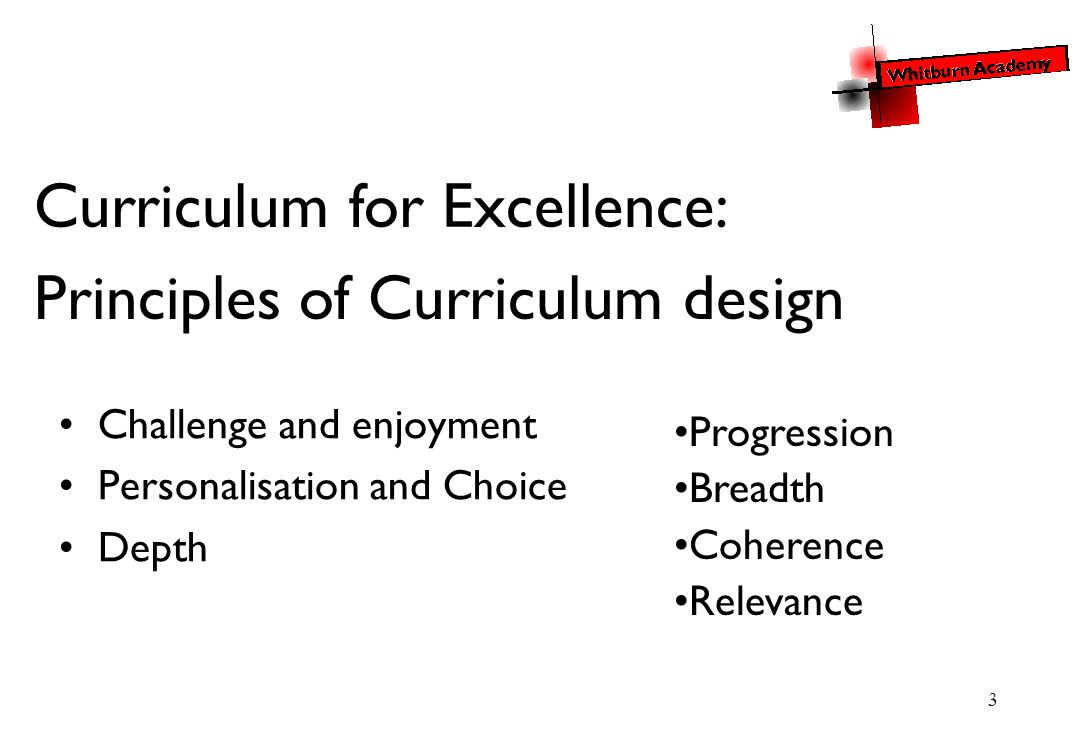 3 Challenge and enjoyment Personalisation and Choice Depth Progression Breadth Coherence Relevance Curriculum for Excellence: Principles of Curriculum design