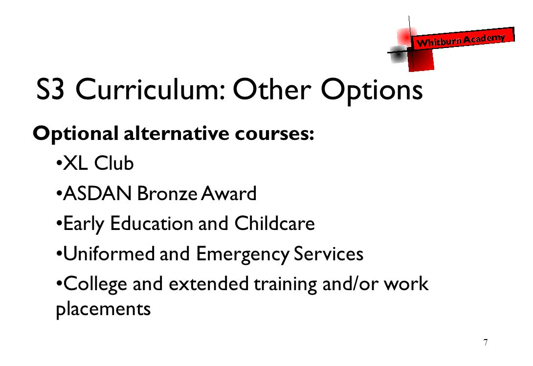 7 S3 Curriculum: Other Options Optional alternative courses: XL Club ASDAN Bronze Award Early Education and Childcare Uniformed and Emergency Services College and extended training and/or work placements