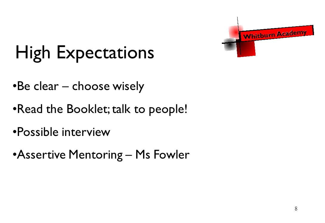 8 High Expectations Be clear – choose wisely Read the Booklet; talk to people.