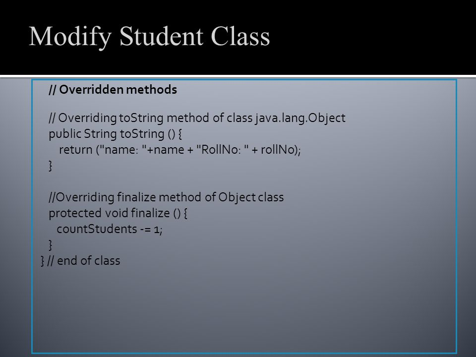 // Overridden methods // Overriding toString method of class java.lang.Object public String toString () { return ( name: +name + RollNo: + rollNo); } //Overriding finalize method of Object class protected void finalize () { countStudents -= 1; } } // end of class Modify Student Class