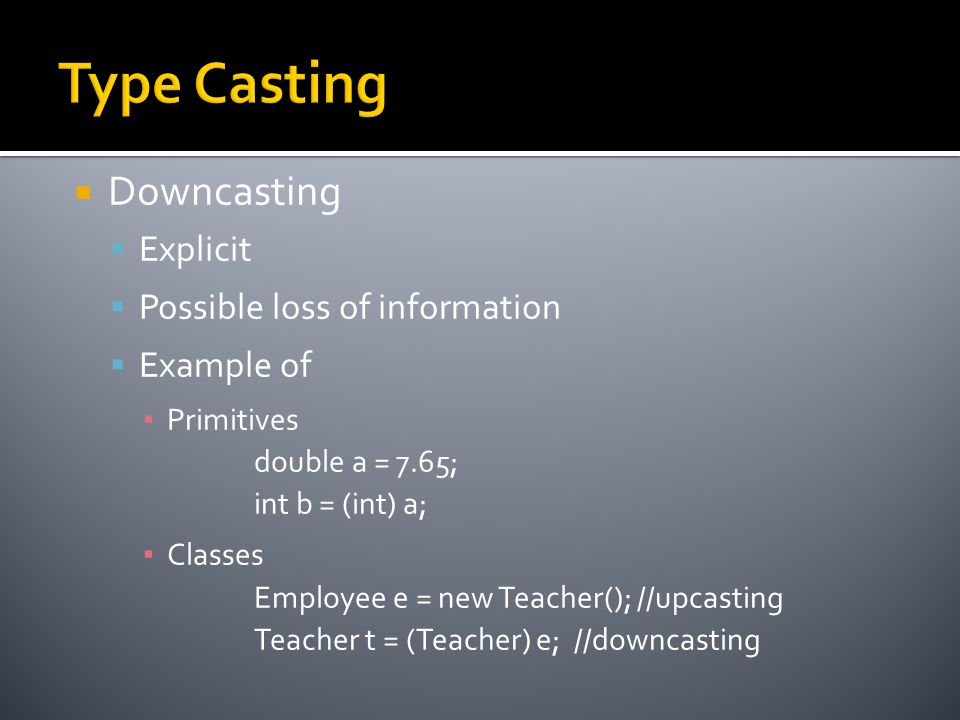  Downcasting  Explicit  Possible loss of information  Example of ▪ Primitives double a = 7.65; int b = (int) a; ▪ Classes Employee e = new Teacher(); //upcasting Teacher t = (Teacher) e; //downcasting
