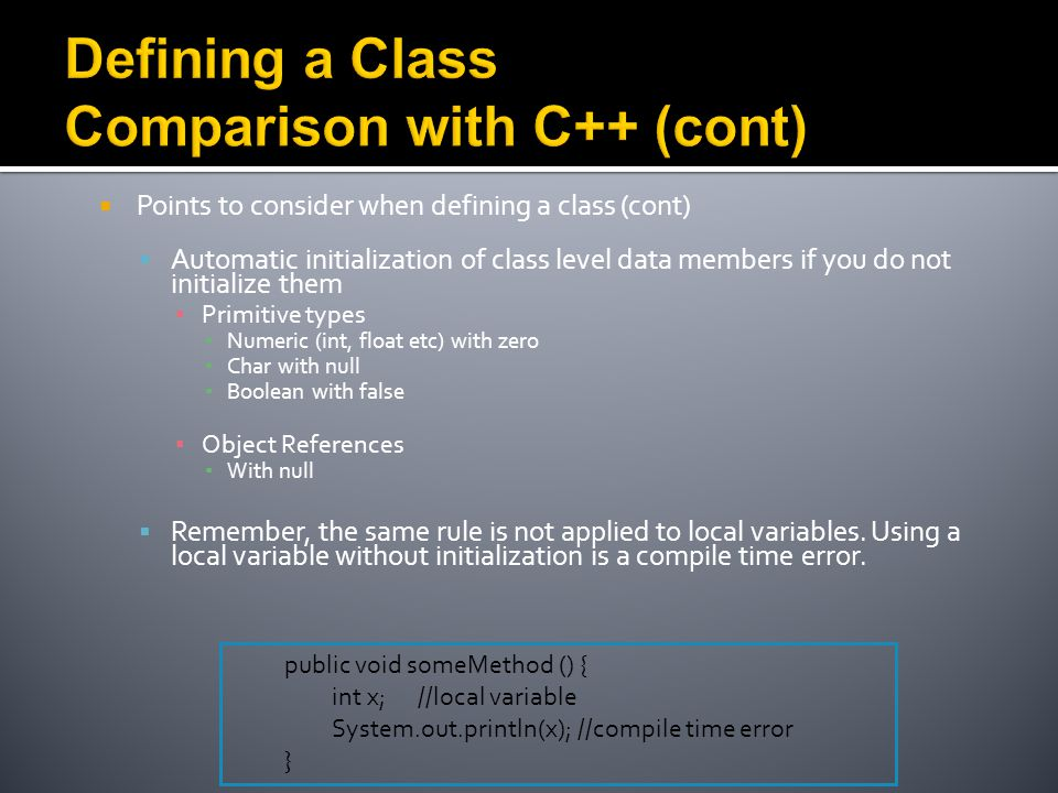  Points to consider when defining a class (cont)  Automatic initialization of class level data members if you do not initialize them ▪ Primitive types ▪ Numeric (int, float etc) with zero ▪ Char with null ▪ Boolean with false ▪ Object References ▪ With null  Remember, the same rule is not applied to local variables.