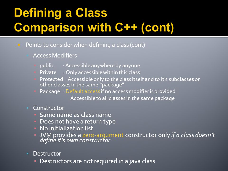  Points to consider when defining a class (cont)  Access Modifiers ▪ public : Accessible anywhere by anyone ▪ Private : Only accessible within this class ▪ Protected : Accessible only to the class itself and to it's subclasses or other classes in the same package ▪ Package : Default access if no access modifier is provided.