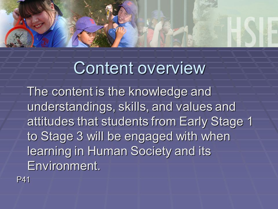 Content overview The content is the knowledge and understandings, skills, and values and attitudes that students from Early Stage 1 to Stage 3 will be engaged with when learning in Human Society and its Environment.