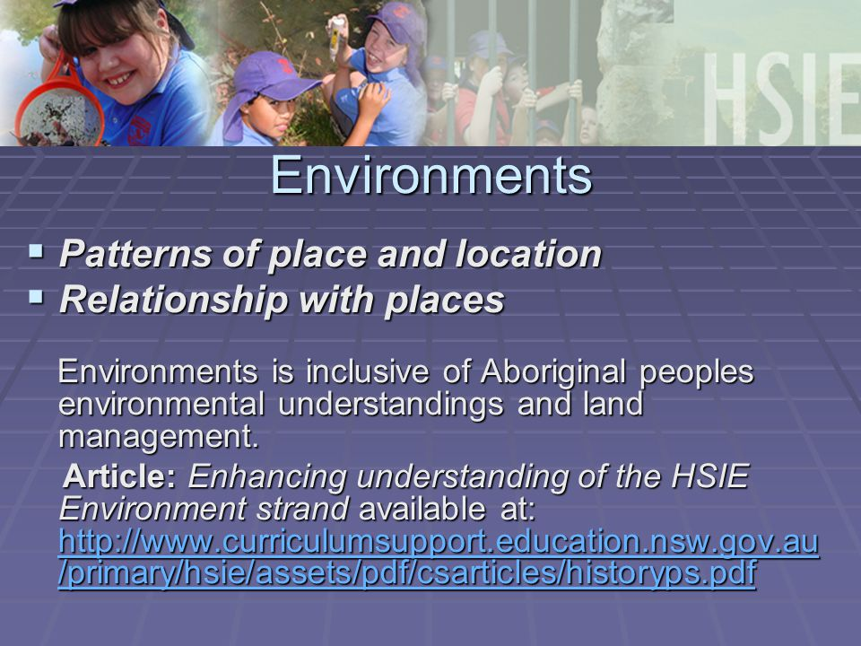 Environments  Patterns of place and location  Relationship with places Environments is inclusive of Aboriginal peoples environmental understandings and land management.