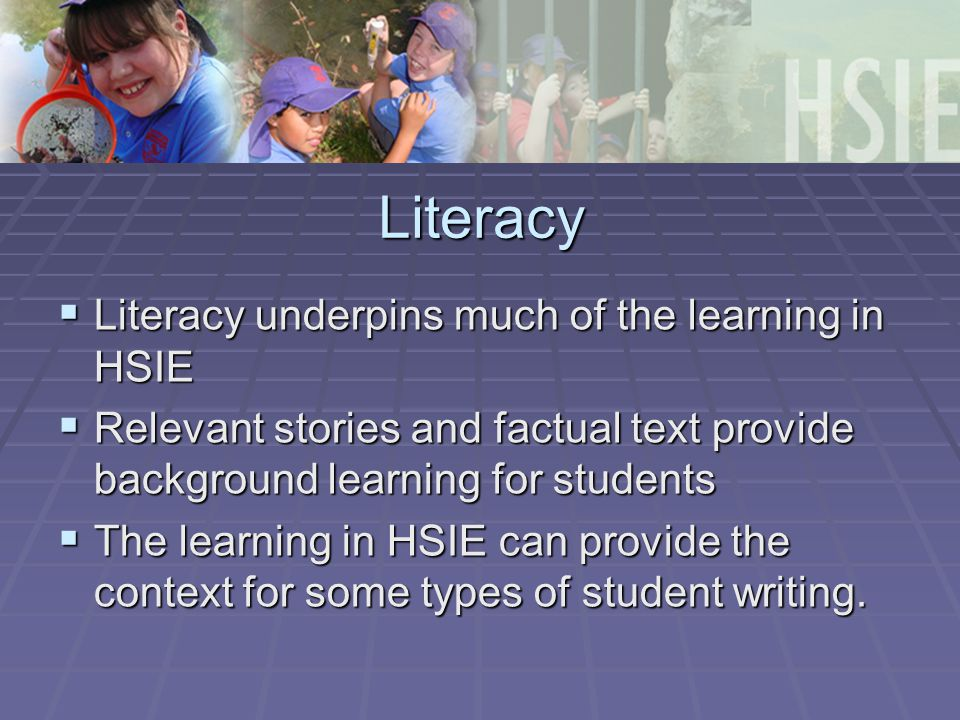 Literacy  Literacy underpins much of the learning in HSIE  Relevant stories and factual text provide background learning for students  The learning in HSIE can provide the context for some types of student writing.