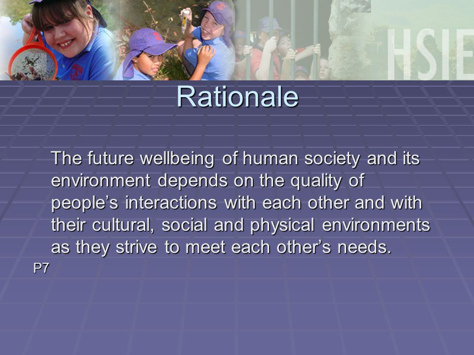 Rationale The future wellbeing of human society and its environment depends on the quality of people's interactions with each other and with their cultural, social and physical environments as they strive to meet each other's needs.
