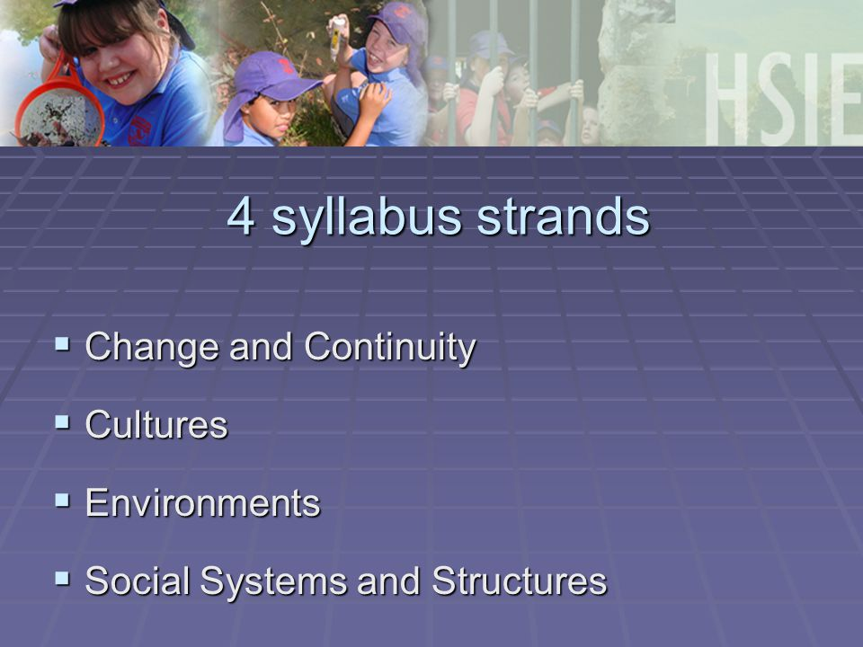 4 syllabus strands  Change and Continuity  Cultures  Environments  Social Systems and Structures