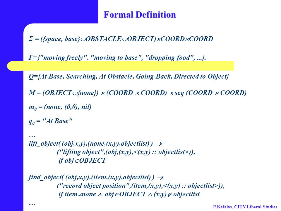 Formal Definition Σ = ({space, base}  OBSTACLE  OBJECT)  COORD  COORD Γ={ moving freely , moving to base , dropping food ,...}.